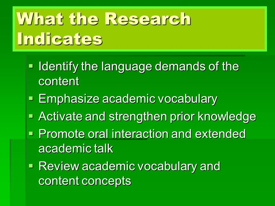 What the Research Indicates  Identify the language demands of the content  Emphasize academic vocabulary  Activate and strengthen prior knowledge  Promote oral interaction and extended academic talk  Review academic vocabulary and content concepts