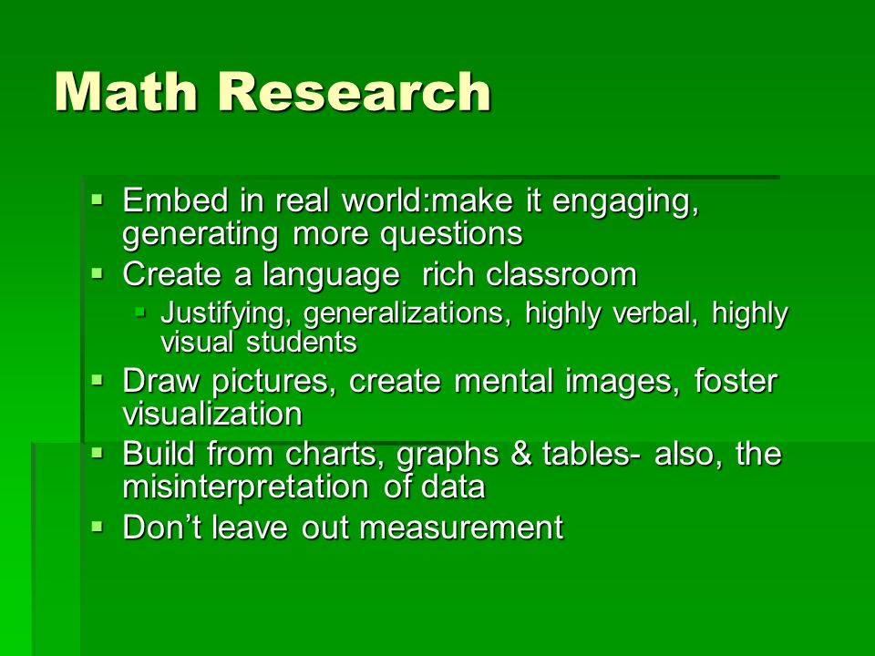 Math Research  Embed in real world:make it engaging, generating more questions  Create a language rich classroom  Justifying, generalizations, highly verbal, highly visual students  Draw pictures, create mental images, foster visualization  Build from charts, graphs & tables- also, the misinterpretation of data  Don't leave out measurement
