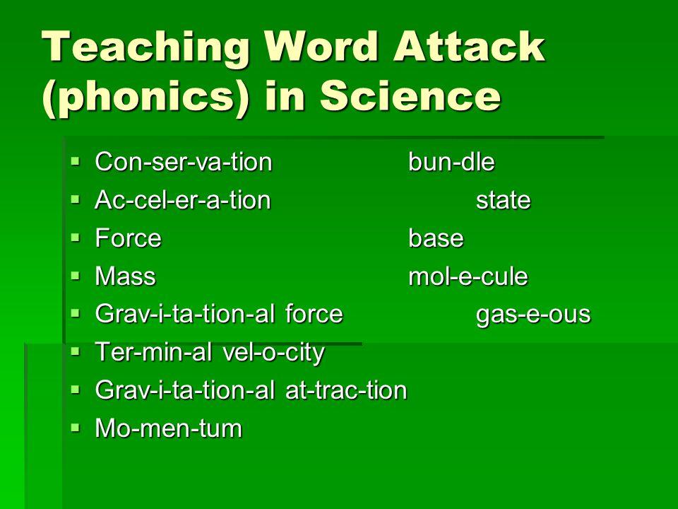Teaching Word Attack (phonics) in Science  Con-ser-va-tionbun-dle  Ac-cel-er-a-tionstate  Force base  Massmol-e-cule  Grav-i-ta-tion-al forcegas-e-ous  Ter-min-al vel-o-city  Grav-i-ta-tion-al at-trac-tion  Mo-men-tum
