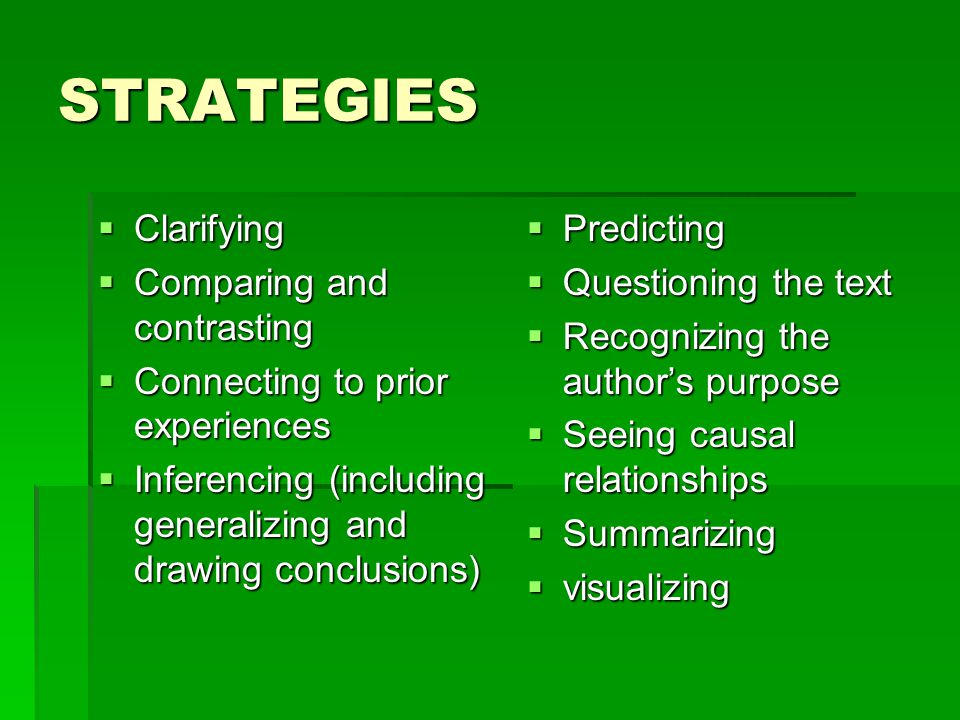 STRATEGIES  Clarifying  Comparing and contrasting  Connecting to prior experiences  Inferencing (including generalizing and drawing conclusions)  Predicting  Questioning the text  Recognizing the author's purpose  Seeing causal relationships  Summarizing  visualizing