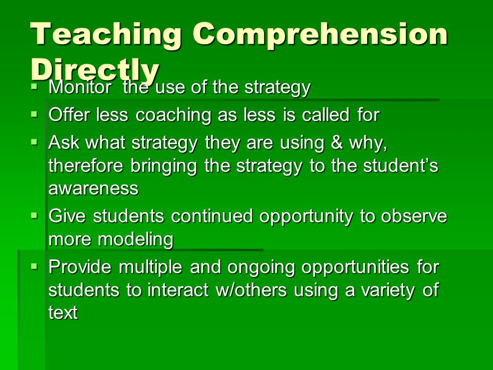 Teaching Comprehension Directly  Monitor the use of the strategy  Offer less coaching as less is called for  Ask what strategy they are using & why, therefore bringing the strategy to the student's awareness  Give students continued opportunity to observe more modeling  Provide multiple and ongoing opportunities for students to interact w/others using a variety of text