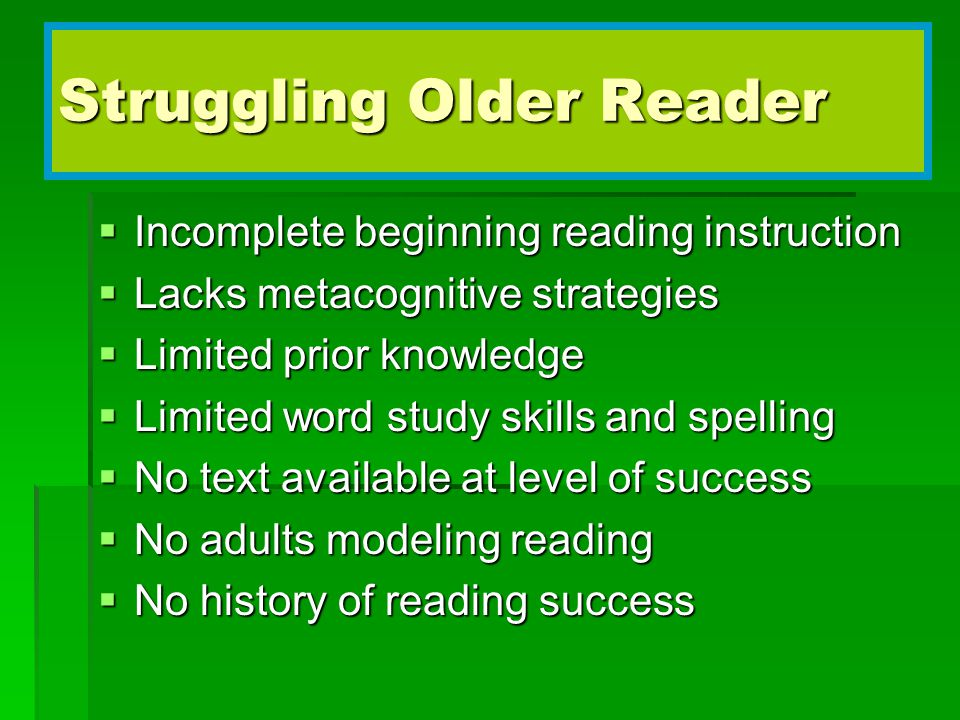 Struggling Older Reader  Incomplete beginning reading instruction  Lacks metacognitive strategies  Limited prior knowledge  Limited word study skills and spelling  No text available at level of success  No adults modeling reading  No history of reading success