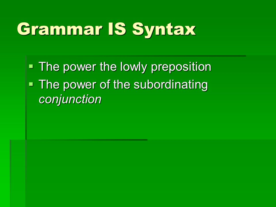 Grammar IS Syntax  The power the lowly preposition  The power of the subordinating conjunction