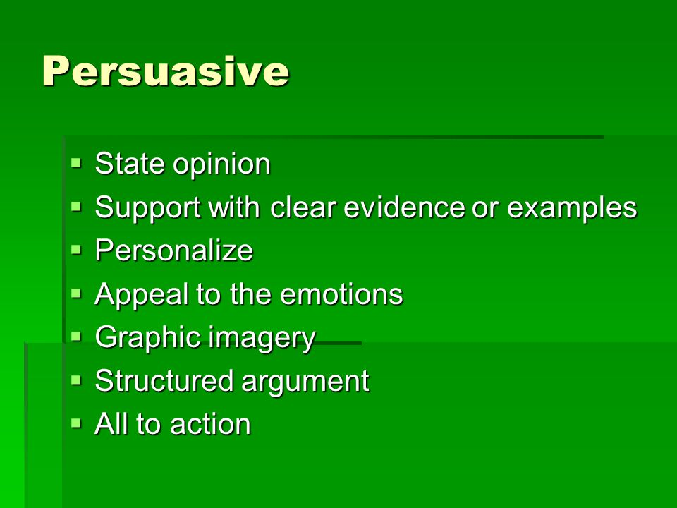 Persuasive  State opinion  Support with clear evidence or examples  Personalize  Appeal to the emotions  Graphic imagery  Structured argument  All to action