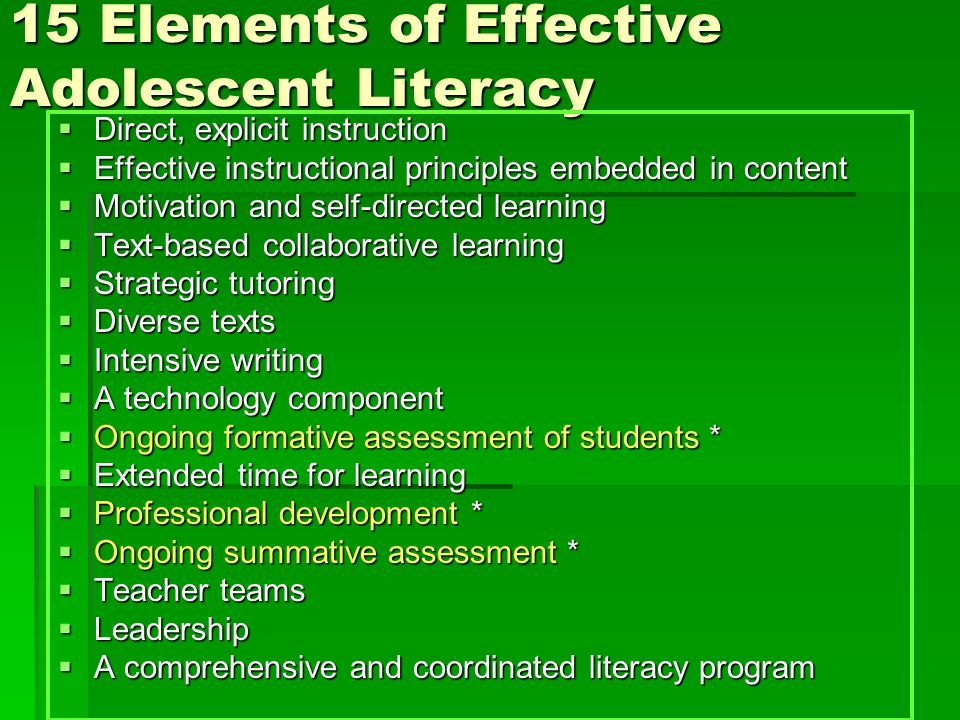 15 Elements of Effective Adolescent Literacy  Direct, explicit instruction  Effective instructional principles embedded in content  Motivation and self-directed learning  Text-based collaborative learning  Strategic tutoring  Diverse texts  Intensive writing  A technology component  Ongoing formative assessment of students *  Extended time for learning  Professional development *  Ongoing summative assessment *  Teacher teams  Leadership  A comprehensive and coordinated literacy program
