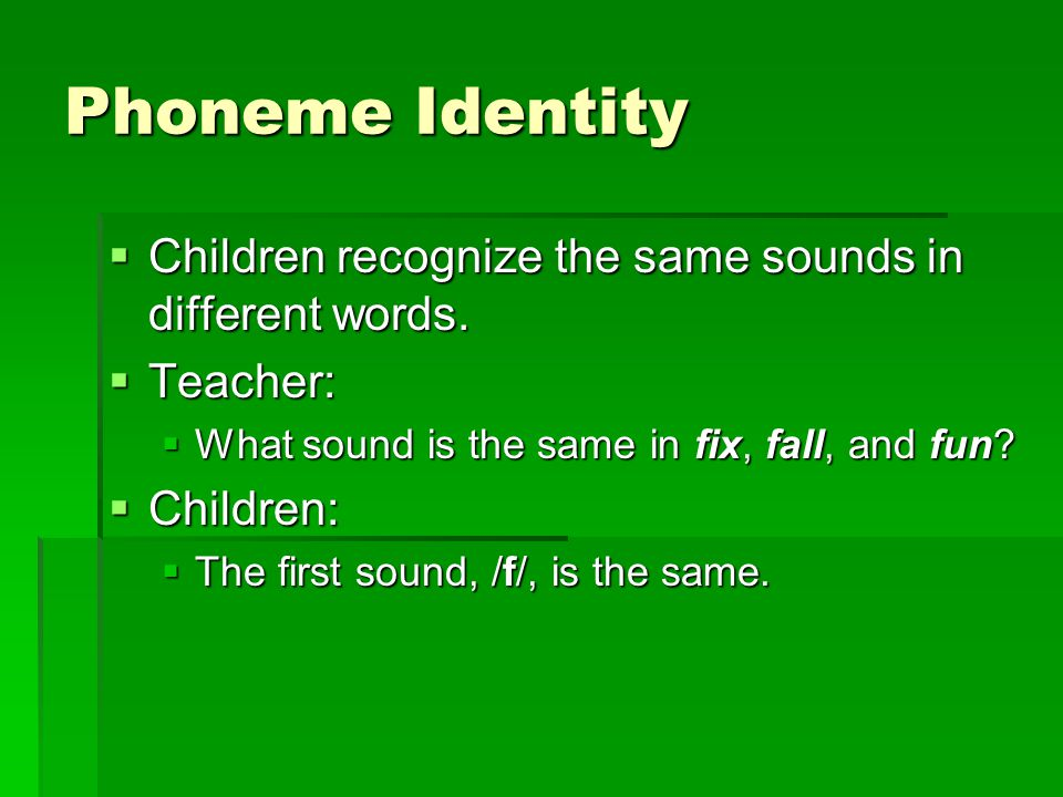 Phoneme Identity  Children recognize the same sounds in different words.