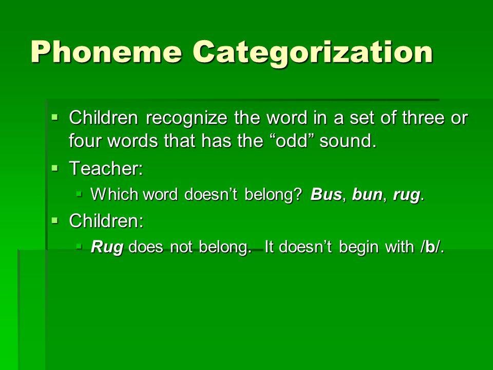Phoneme Categorization  Children recognize the word in a set of three or four words that has the odd sound.