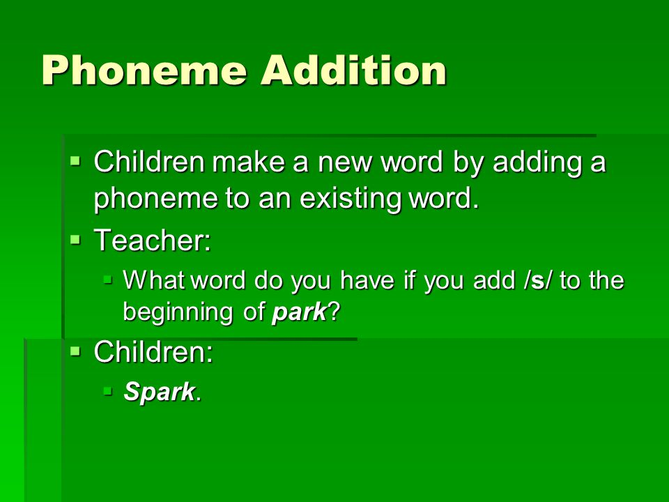 Phoneme Addition  Children make a new word by adding a phoneme to an existing word.