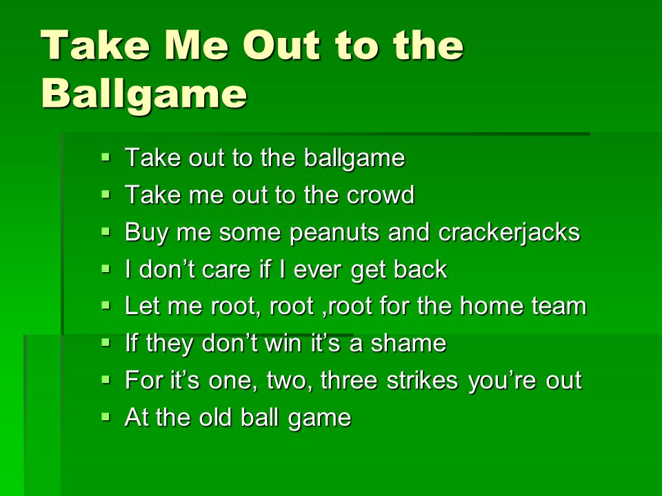 Take Me Out to the Ballgame  Take out to the ballgame  Take me out to the crowd  Buy me some peanuts and crackerjacks  I don't care if I ever get back  Let me root, root,root for the home team  If they don't win it's a shame  For it's one, two, three strikes you're out  At the old ball game