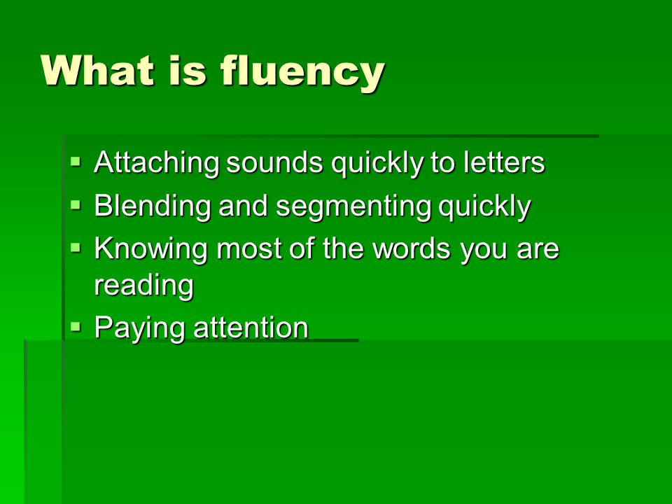 What is fluency  Attaching sounds quickly to letters  Blending and segmenting quickly  Knowing most of the words you are reading  Paying attention