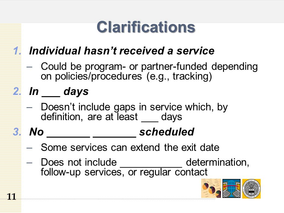 Clarifications 1.Individual hasn't received a service –Could be program- or partner-funded depending on policies/procedures (e.g., tracking) 2.In ___ days –Doesn't include gaps in service which, by definition, are at least ___ days 3.No _______ _______ scheduled –Some services can extend the exit date –Does not include ___________ determination, follow-up services, or regular contact 11