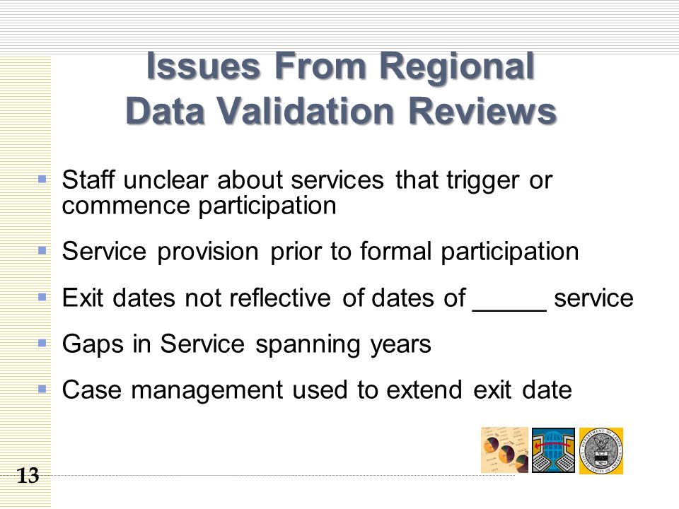 Issues From Regional Data Validation Reviews  Staff unclear about services that trigger or commence participation  Service provision prior to formal participation  Exit dates not reflective of dates of _____ service  Gaps in Service spanning years  Case management used to extend exit date 13