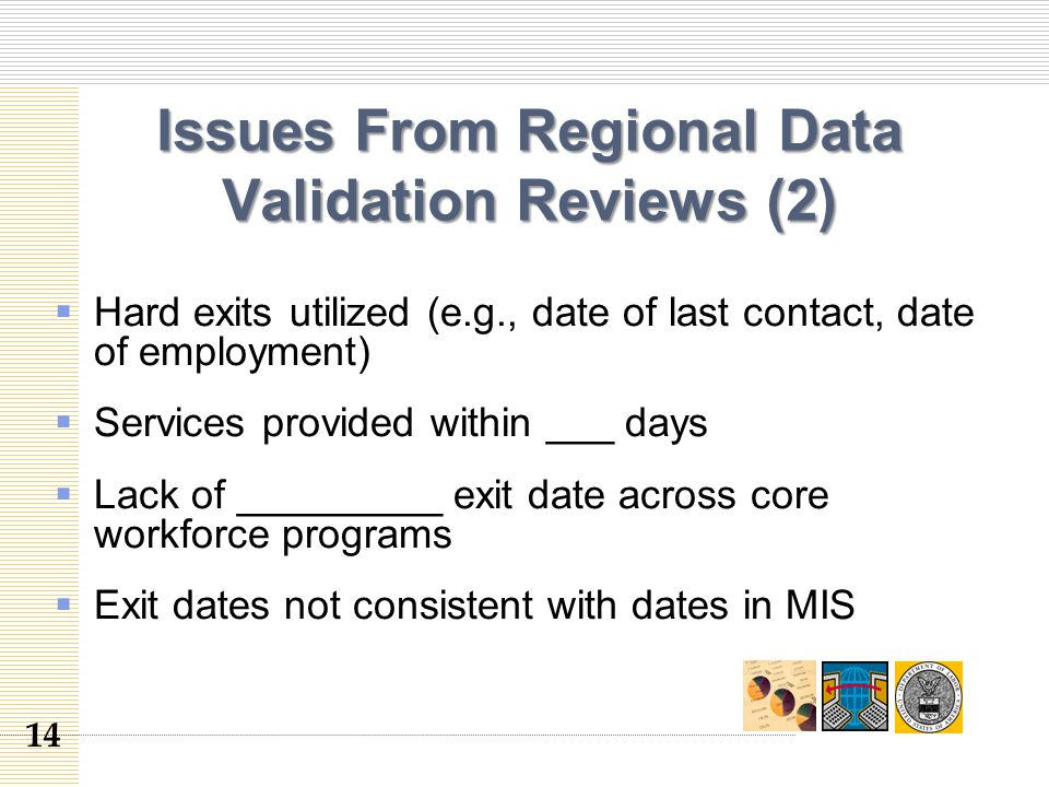 Issues From Regional Data Validation Reviews (2)  Hard exits utilized (e.g., date of last contact, date of employment)  Services provided within ___ days  Lack of _________ exit date across core workforce programs  Exit dates not consistent with dates in MIS 14