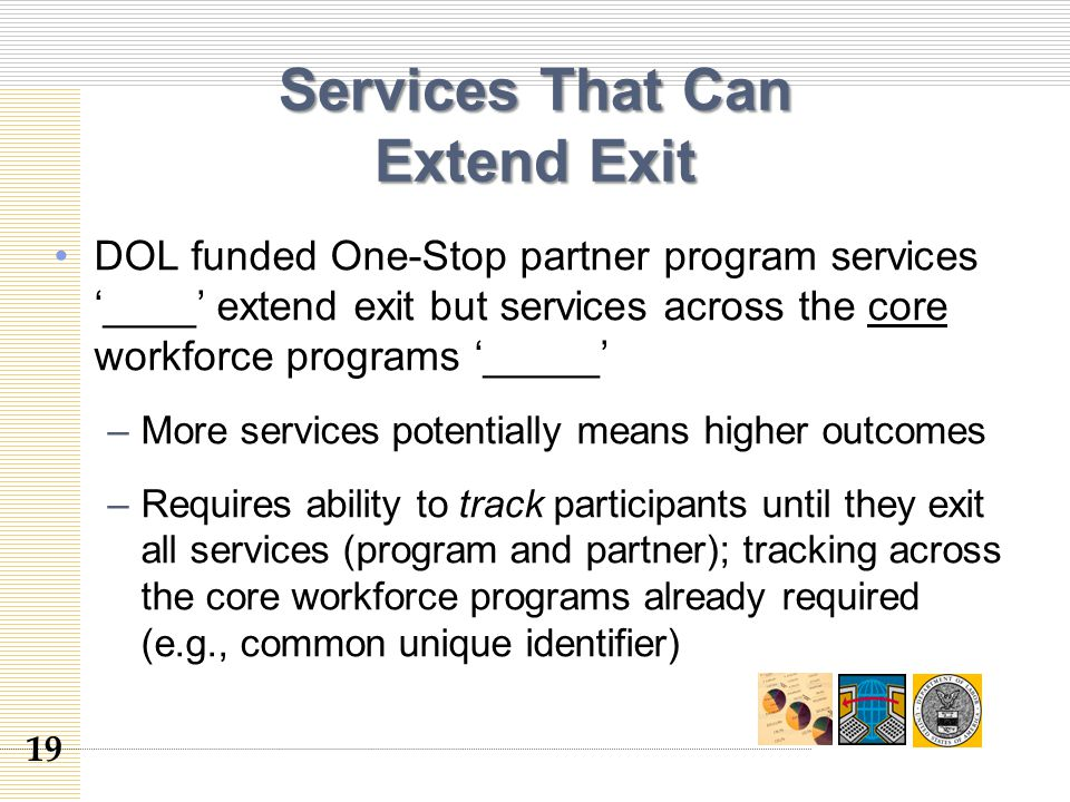 Services That Can Extend Exit DOL funded One-Stop partner program services '____' extend exit but services across the core workforce programs '_____' –More services potentially means higher outcomes –Requires ability to track participants until they exit all services (program and partner); tracking across the core workforce programs already required (e.g., common unique identifier) 19