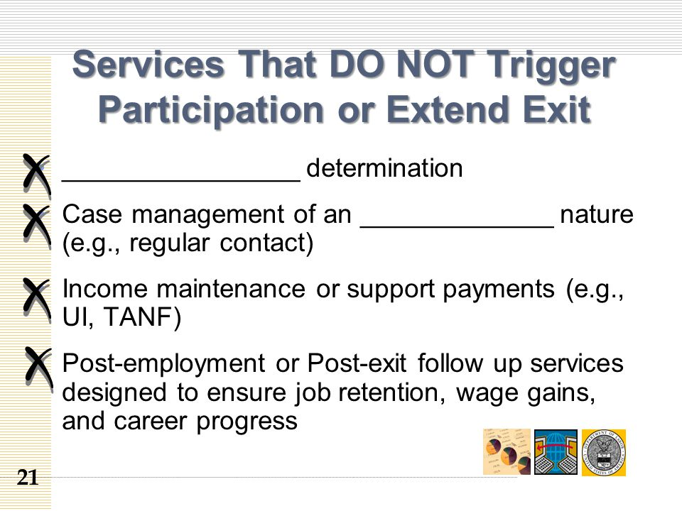 Services That DO NOT Trigger Participation or Extend Exit ________________ determination Case management of an _____________ nature (e.g., regular contact) Income maintenance or support payments (e.g., UI, TANF) Post-employment or Post-exit follow up services designed to ensure job retention, wage gains, and career progress 21
