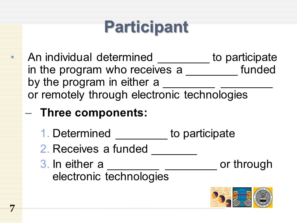 Participant An individual determined ________ to participate in the program who receives a ________ funded by the program in either a ________ ________ or remotely through electronic technologies –Three components: 1.Determined ________ to participate 2.Receives a funded _______ 3.In either a ________ ________ or through electronic technologies 7