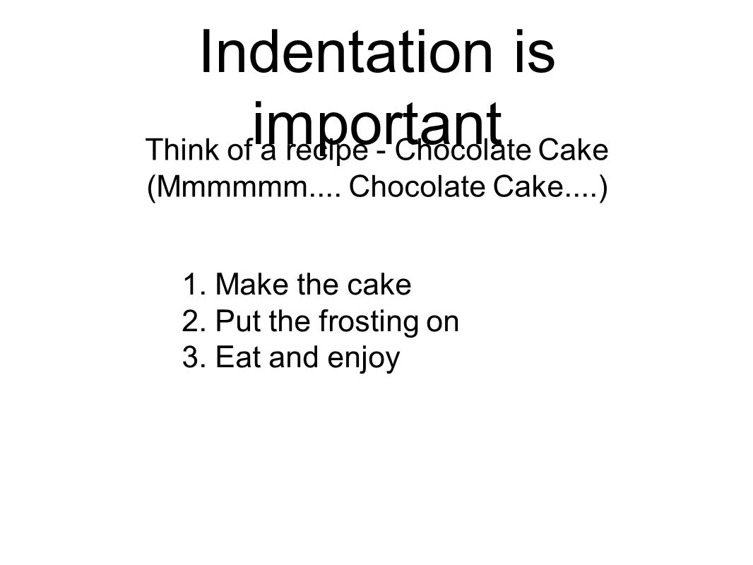 Indentation is important Think of a recipe - Chocolate Cake (Mmmmmm....