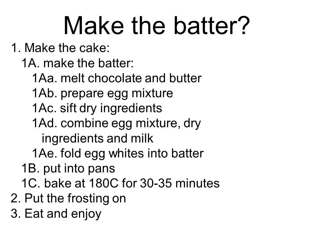 Make the batter. 1. Make the cake: 1A. make the batter: 1Aa.