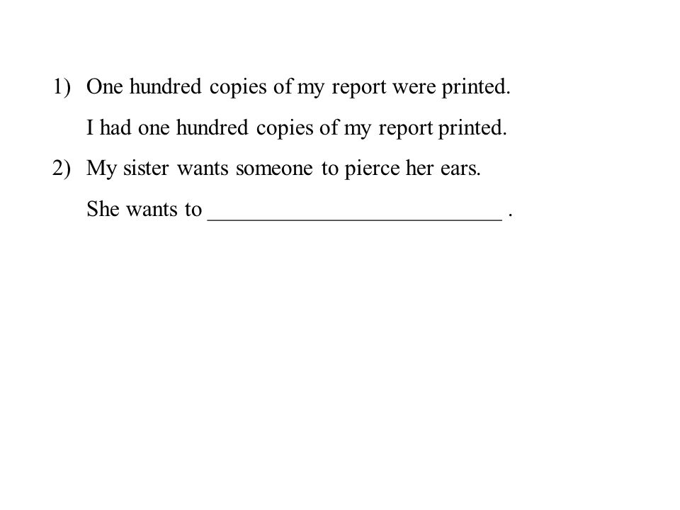 1)One hundred copies of my report were printed.I had one hundred copies of my report printed.