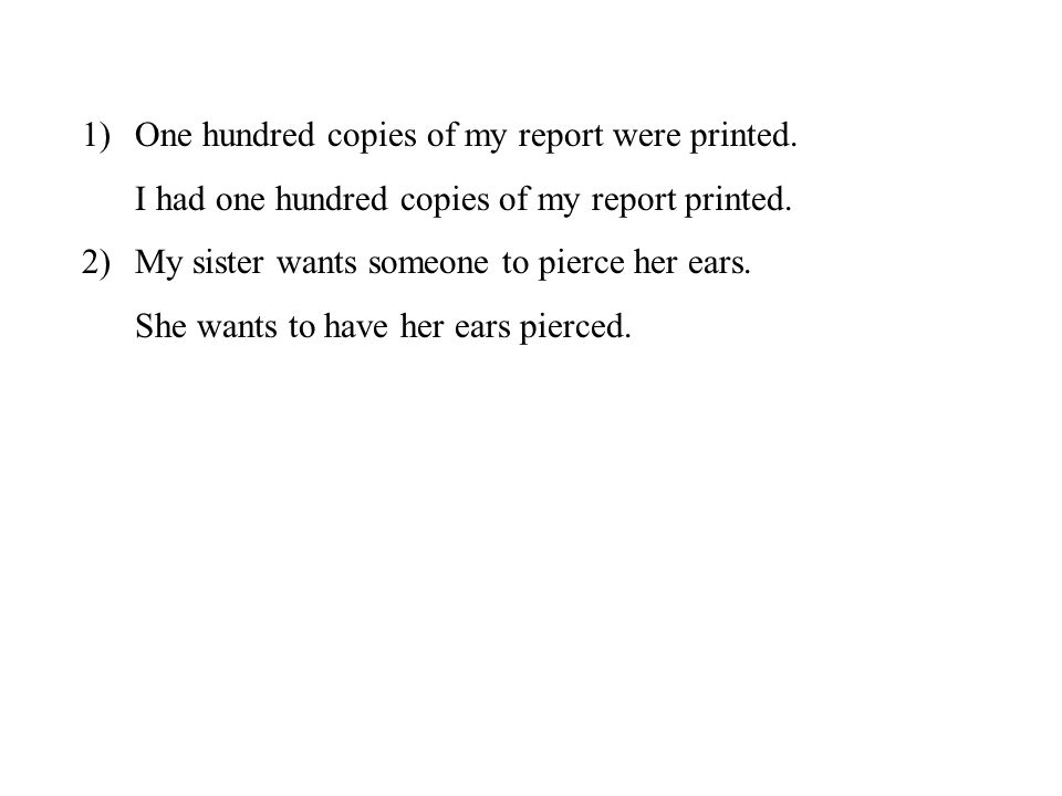 1)One hundred copies of my report were printed. I had one hundred copies of my report printed. 2)My sister wants someone to pierce her ears. She wants