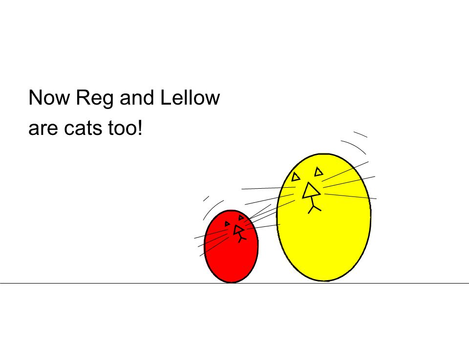 Now Reg and Lellow are cats too!
