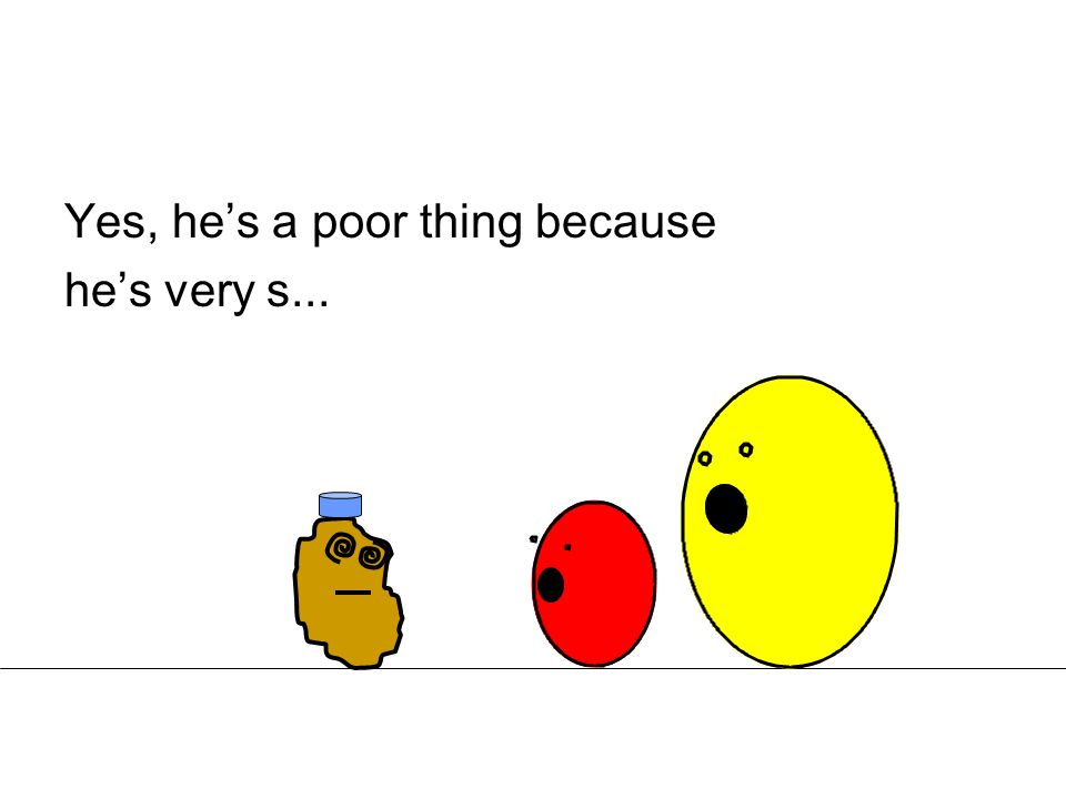 Yes, he's a poor thing because he's very s...