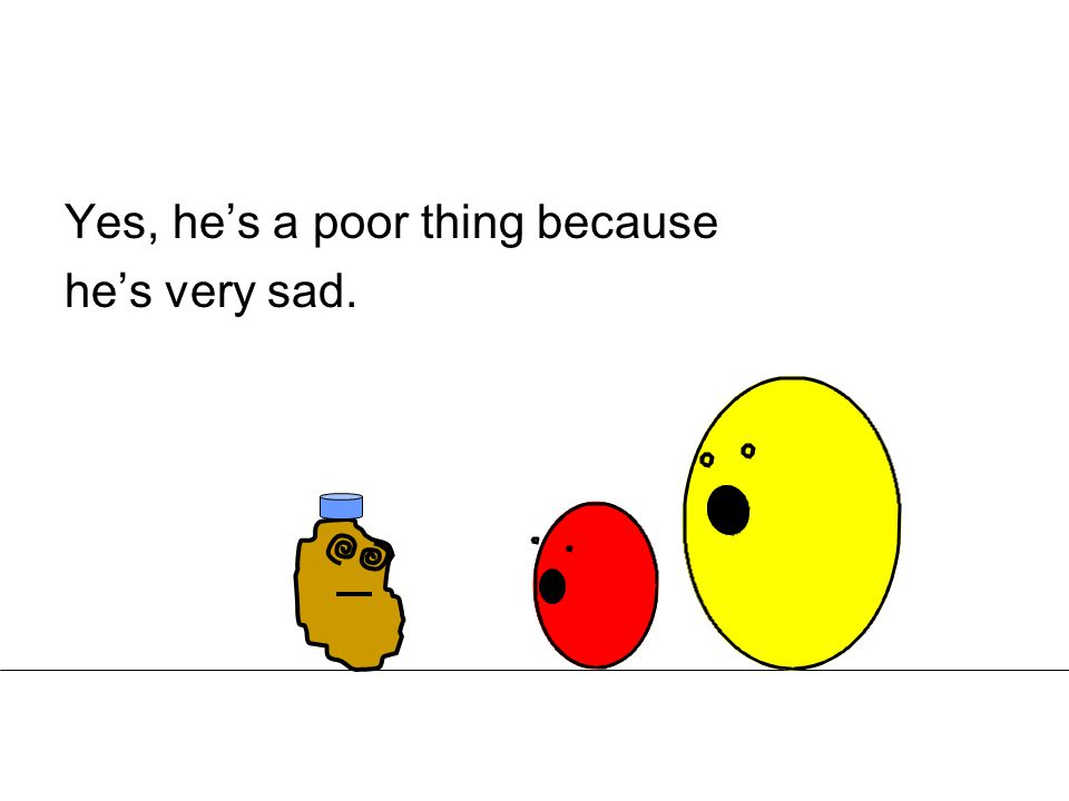 Yes, he's a poor thing because he's very sad.