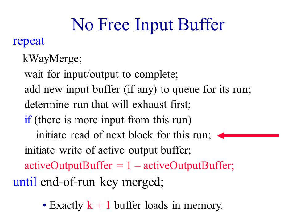 No Free Input Buffer repeat kWayMerge; wait for input/output to complete; add new input buffer (if any) to queue for its run; determine run that will exhaust first; if (there is more input from this run) initiate read of next block for this run; initiate write of active output buffer; activeOutputBuffer = 1 – activeOutputBuffer; until end-of-run key merged; Exactly k + 1 buffer loads in memory.