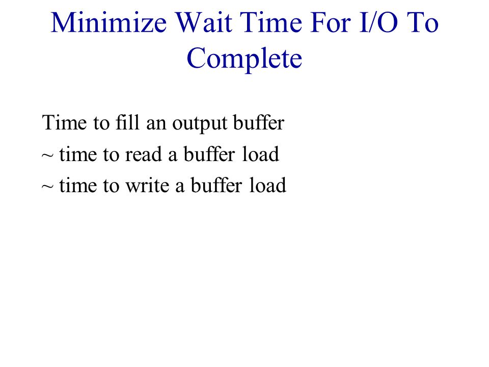 Minimize Wait Time For I/O To Complete Time to fill an output buffer ~ time to read a buffer load ~ time to write a buffer load