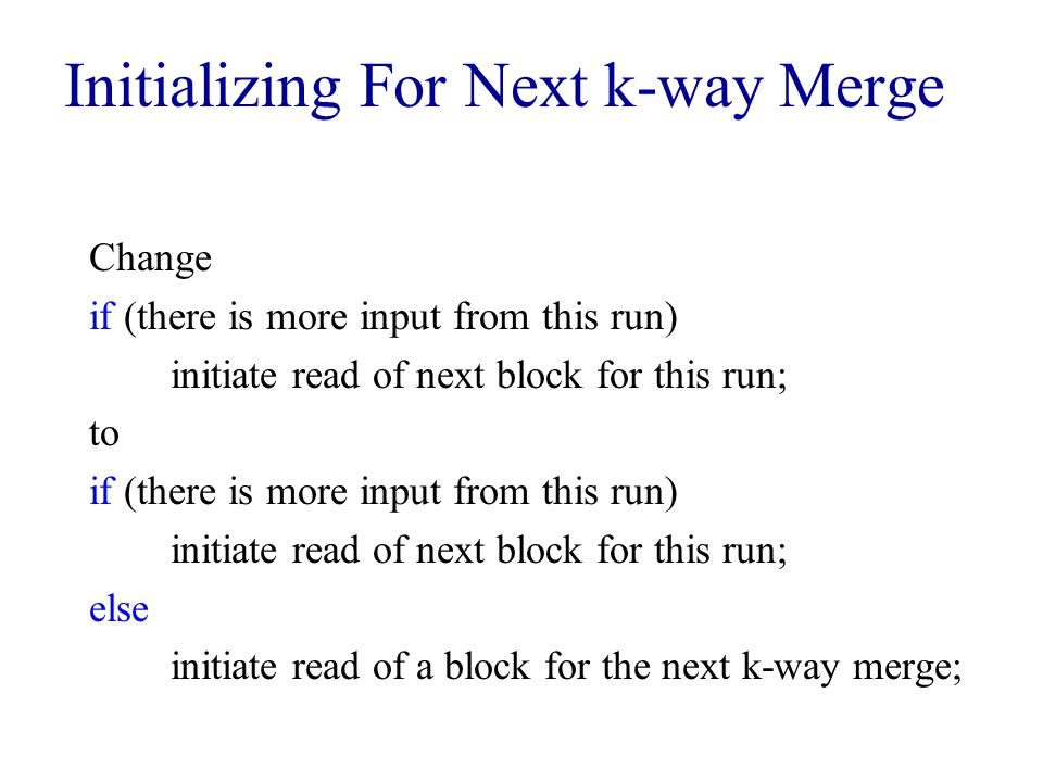 Initializing For Next k-way Merge Change if (there is more input from this run) initiate read of next block for this run; to if (there is more input from this run) initiate read of next block for this run; else initiate read of a block for the next k-way merge;