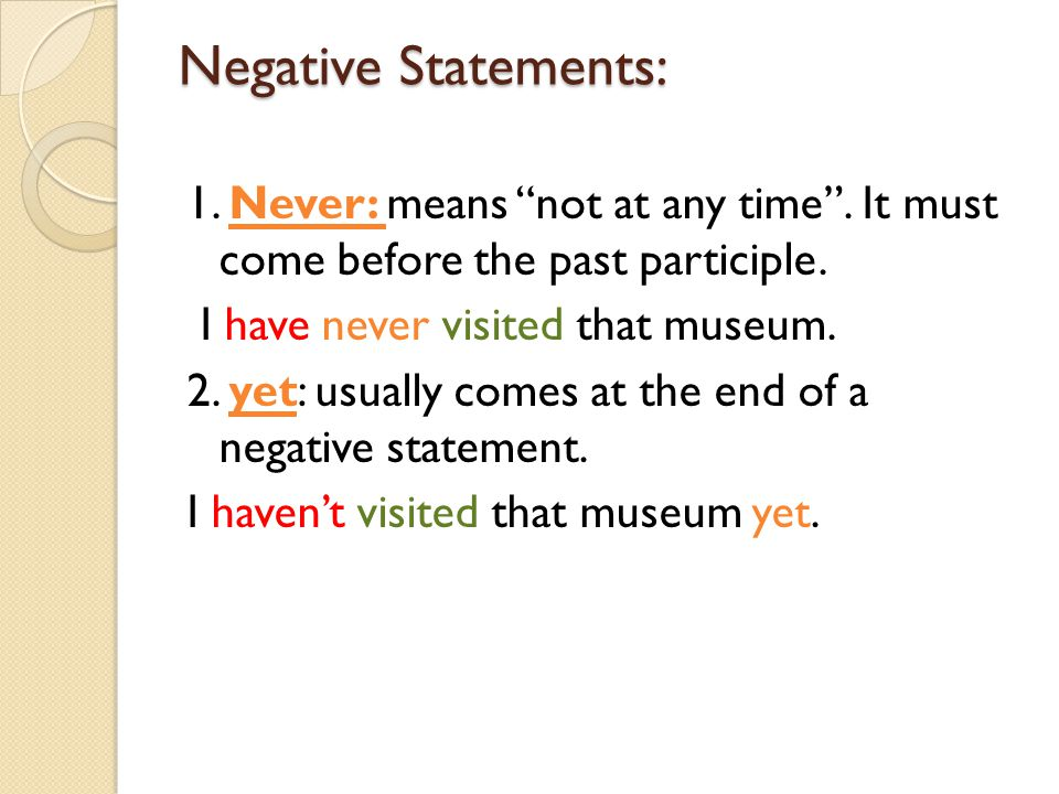 """Negative Statements: 1. Never: means """"not at any time"""". It must come before the past participle. I have never visited that museum. 2. yet: usually com"""