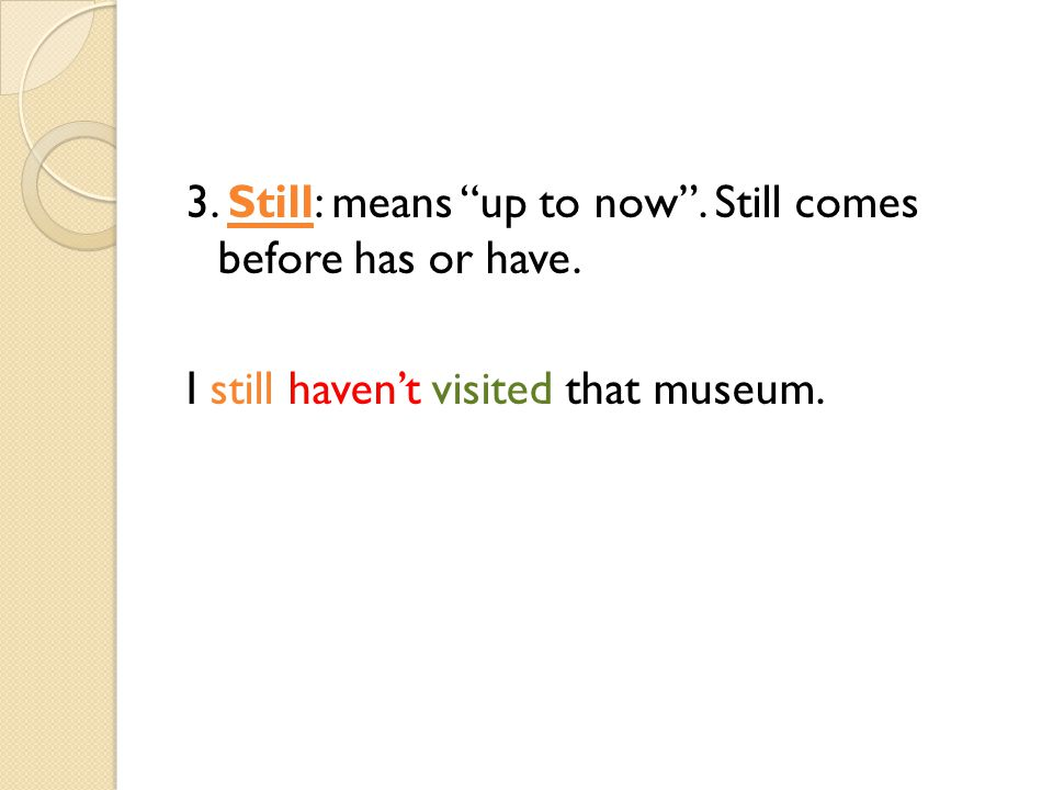3. Still: means up to now . Still comes before has or have. I still haven't visited that museum.