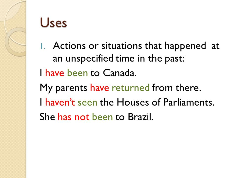 Uses 1. Actions or situations that happened at an unspecified time in the past: I have been to Canada. My parents have returned from there. I haven't