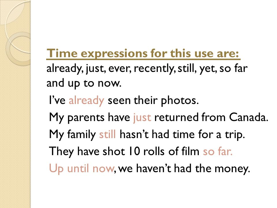 Time expressions for this use are: already, just, ever, recently, still, yet, so far and up to now.