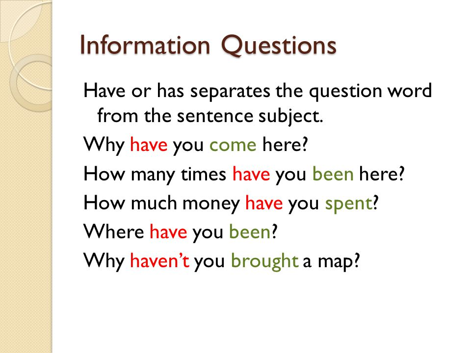 Information Questions Have or has separates the question word from the sentence subject.