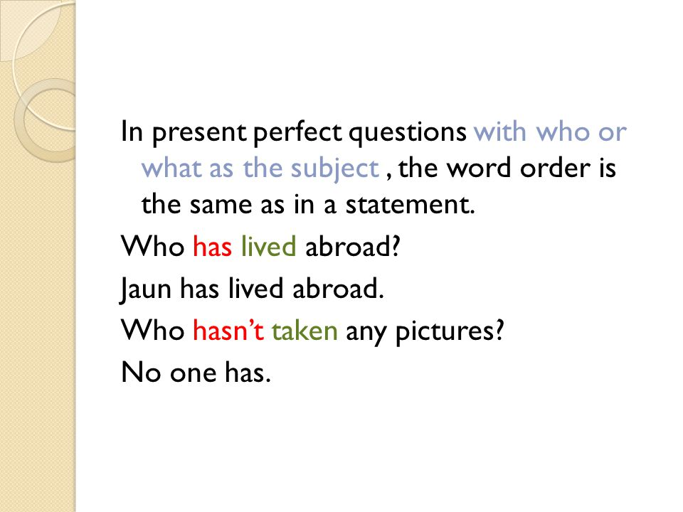 In present perfect questions with who or what as the subject, the word order is the same as in a statement.