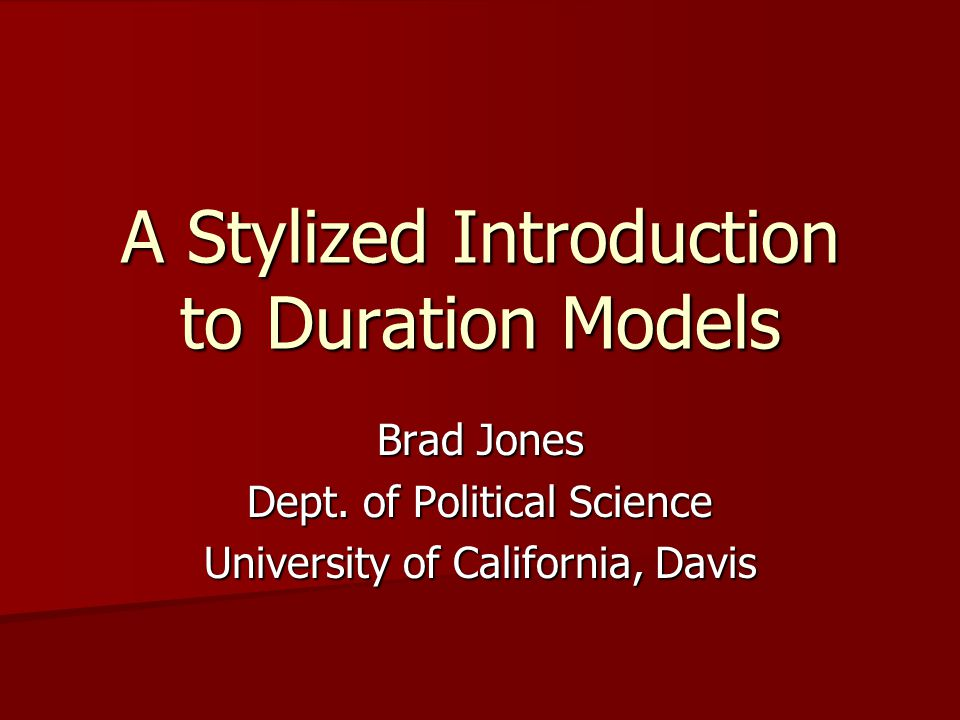A Stylized Introduction to Duration Models Brad Jones Dept. of Political Science University of California, Davis