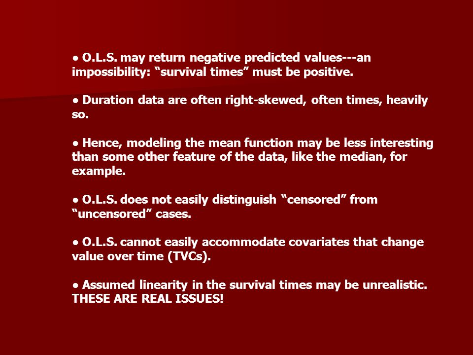 "● O.L.S. may return negative predicted values---an impossibility: ""survival times"" must be positive. ● Duration data are often right-skewed, often tim"