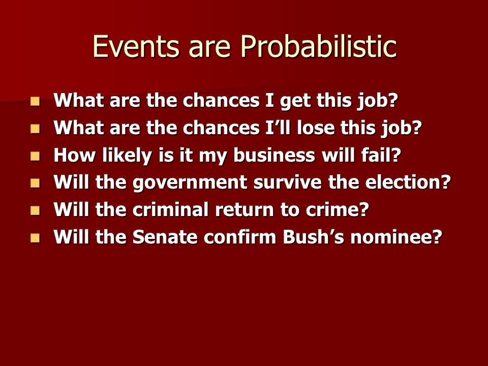 Events are Probabilistic What are the chances I get this job? What are the chances I get this job? What are the chances I'll lose this job? What are t