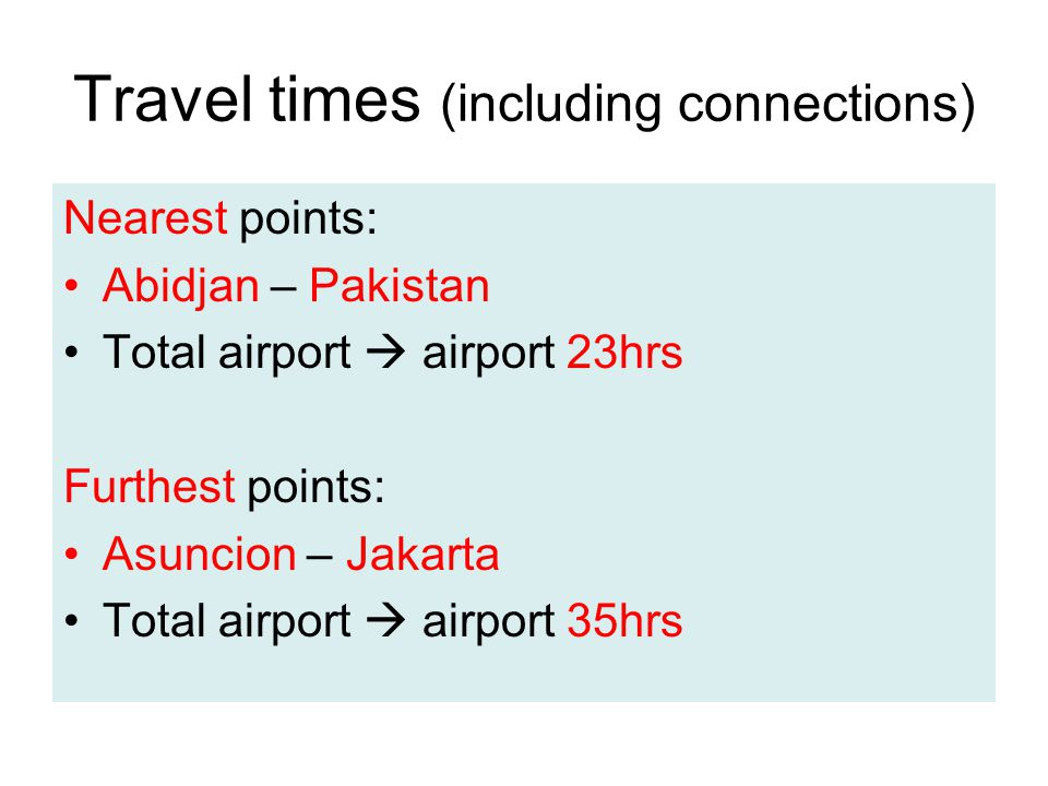 Travel times (including connections) Nearest points: Abidjan – Pakistan Total airport  airport 23hrs Furthest points: Asuncion – Jakarta Total airport  airport 35hrs