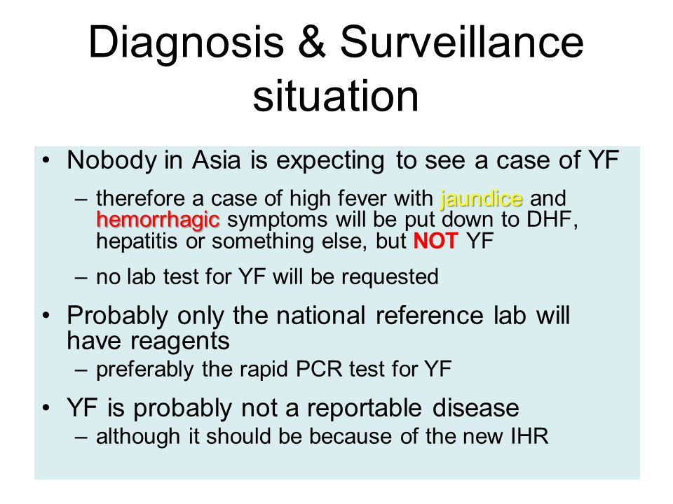 Diagnosis & Surveillance situation Nobody in Asia is expecting to see a case of YF jaundice hemorrhagic –therefore a case of high fever with jaundice and hemorrhagic symptoms will be put down to DHF, hepatitis or something else, but NOT YF –no lab test for YF will be requested Probably only the national reference lab will have reagents –preferably the rapid PCR test for YF YF is probably not a reportable disease –although it should be because of the new IHR