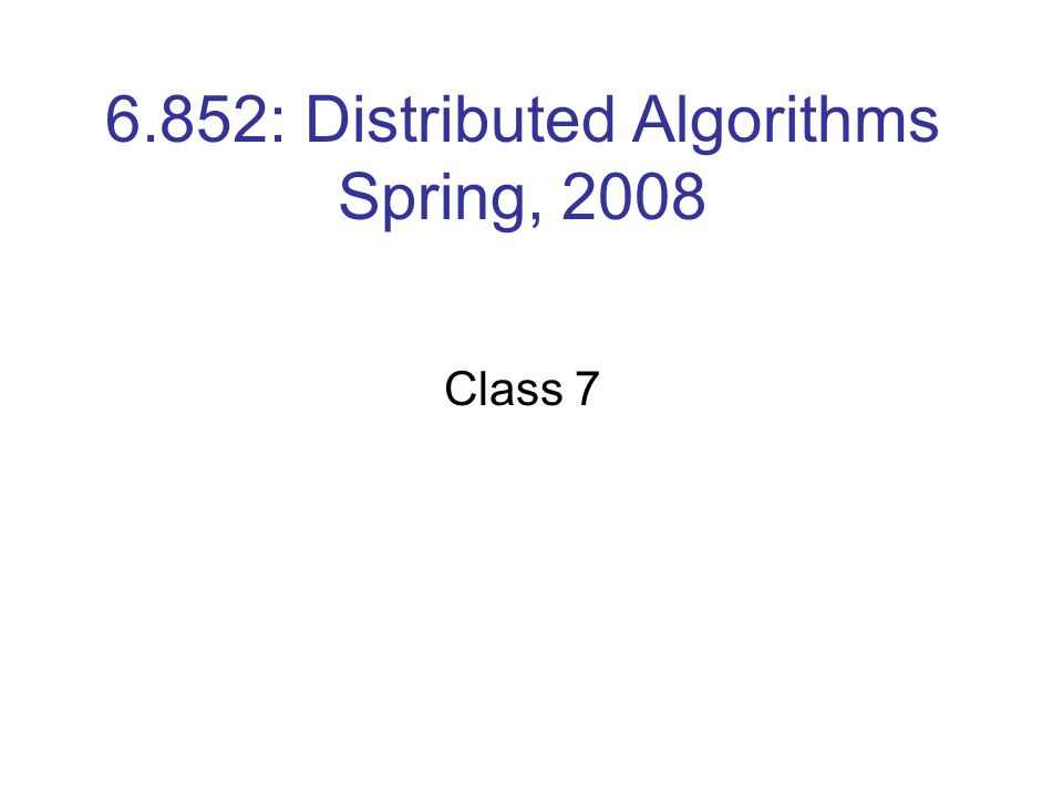 6.852: Distributed Algorithms Spring, 2008 Class 7