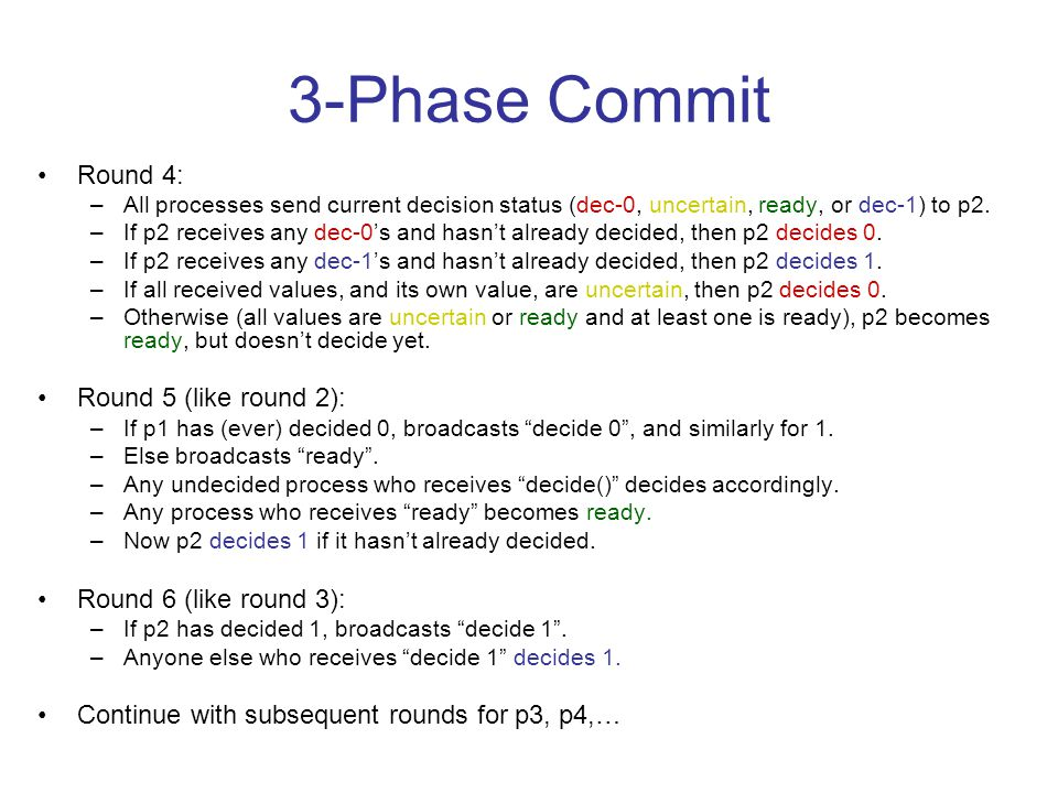 3-Phase Commit Round 4: –All processes send current decision status (dec-0, uncertain, ready, or dec-1) to p2.
