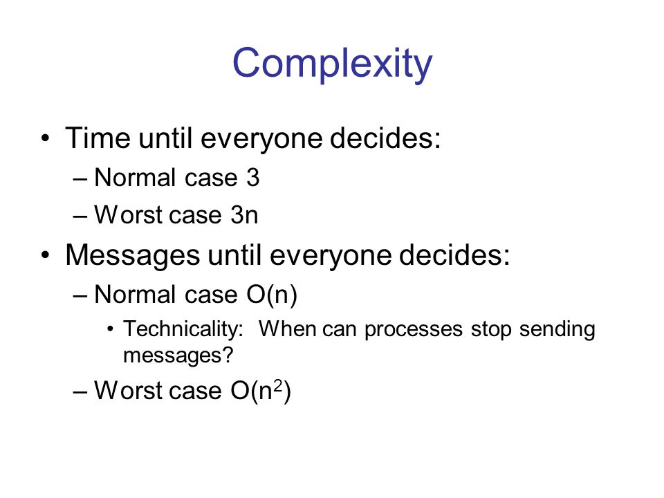 Complexity Time until everyone decides: –Normal case 3 –Worst case 3n Messages until everyone decides: –Normal case O(n) Technicality: When can processes stop sending messages.