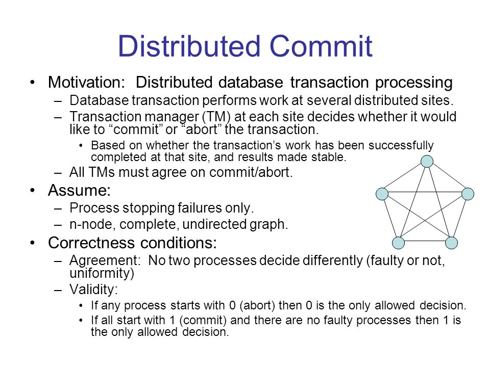 Distributed Commit Motivation: Distributed database transaction processing –Database transaction performs work at several distributed sites.