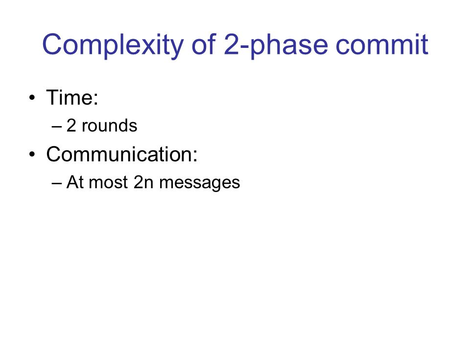 Complexity of 2-phase commit Time: –2 rounds Communication: –At most 2n messages