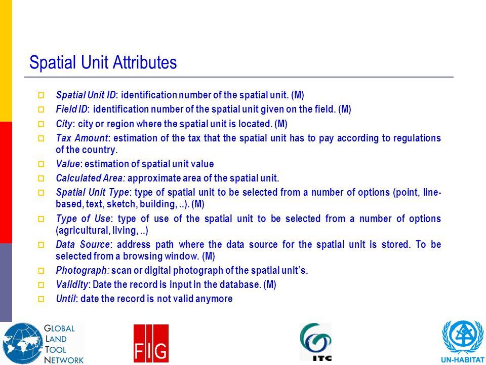 Spatial Unit Attributes  Spatial Unit ID : identification number of the spatial unit. (M)  Field ID : identification number of the spatial unit give
