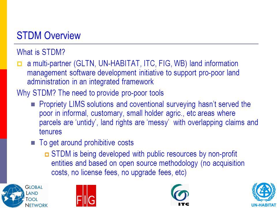 What is STDM?  a multi-partner (GLTN, UN-HABITAT, ITC, FIG, WB) land information management software development initiative to support pro-poor land