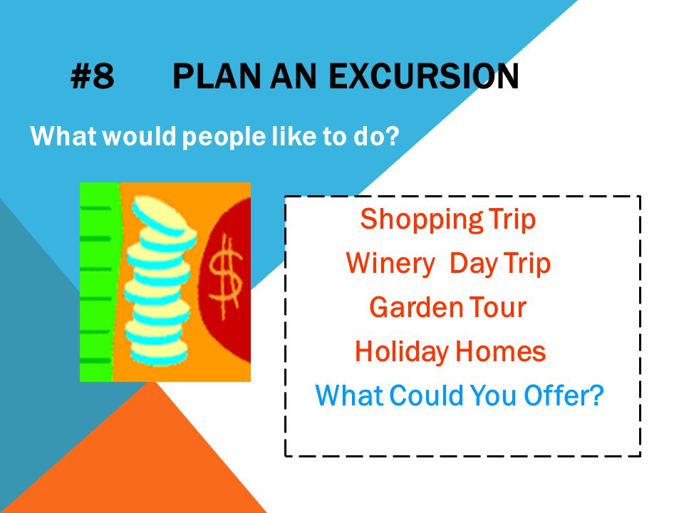 #8 PLAN AN EXCURSION Shopping Trip Winery Day Trip Garden Tour Holiday Homes What Could You Offer.