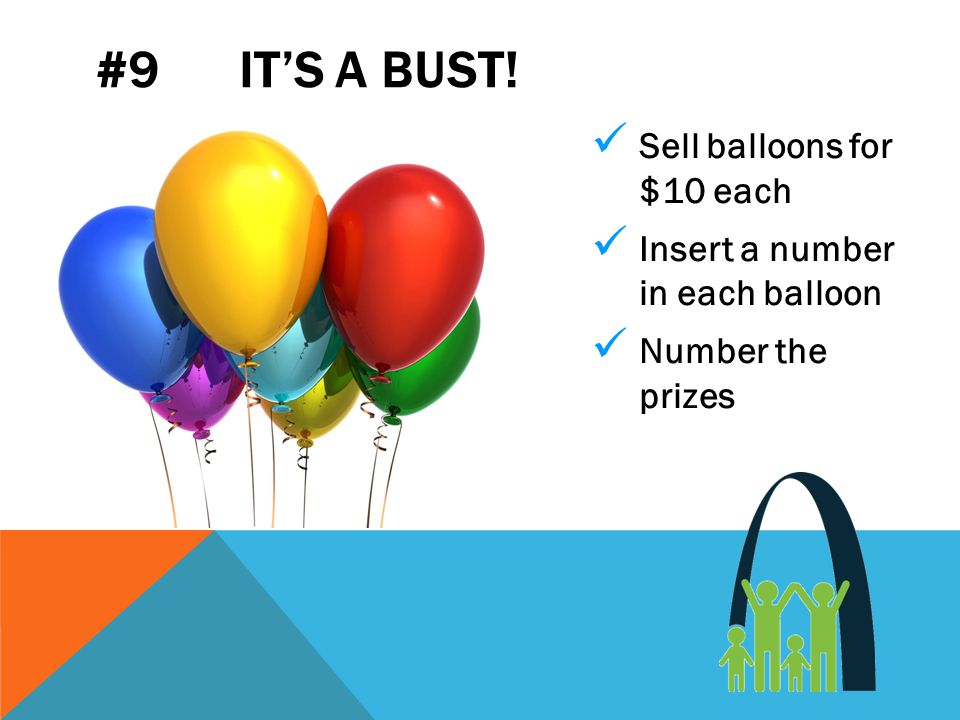#9 IT'S A BUST! Sell balloons for $10 each Insert a number in each balloon Number the prizes